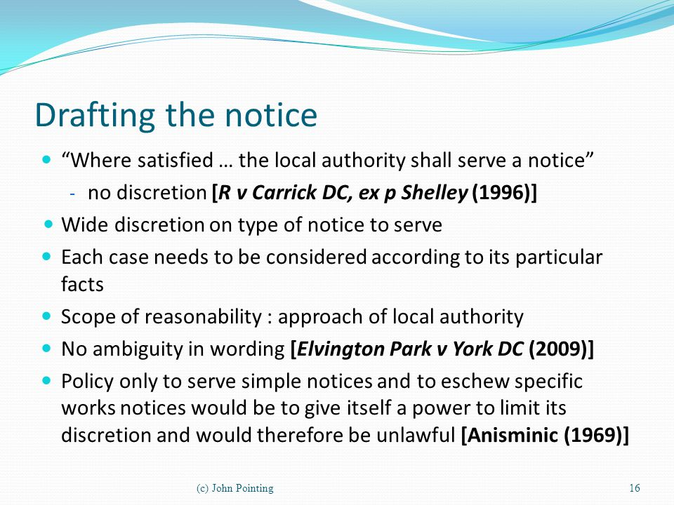 Drafting the notice Where satisfied … the local authority shall serve a notice no discretion [R v Carrick DC, ex p Shelley (1996)]